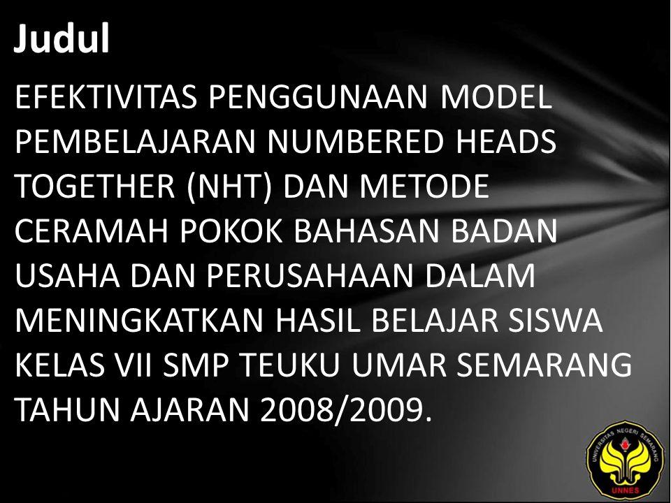 Judul EFEKTIVITAS PENGGUNAAN MODEL PEMBELAJARAN NUMBERED HEADS TOGETHER (NHT) DAN METODE CERAMAH POKOK BAHASAN BADAN USAHA DAN PERUSAHAAN DALAM MENINGKATKAN HASIL BELAJAR SISWA KELAS VII SMP TEUKU UMAR SEMARANG TAHUN AJARAN 2008/2009.