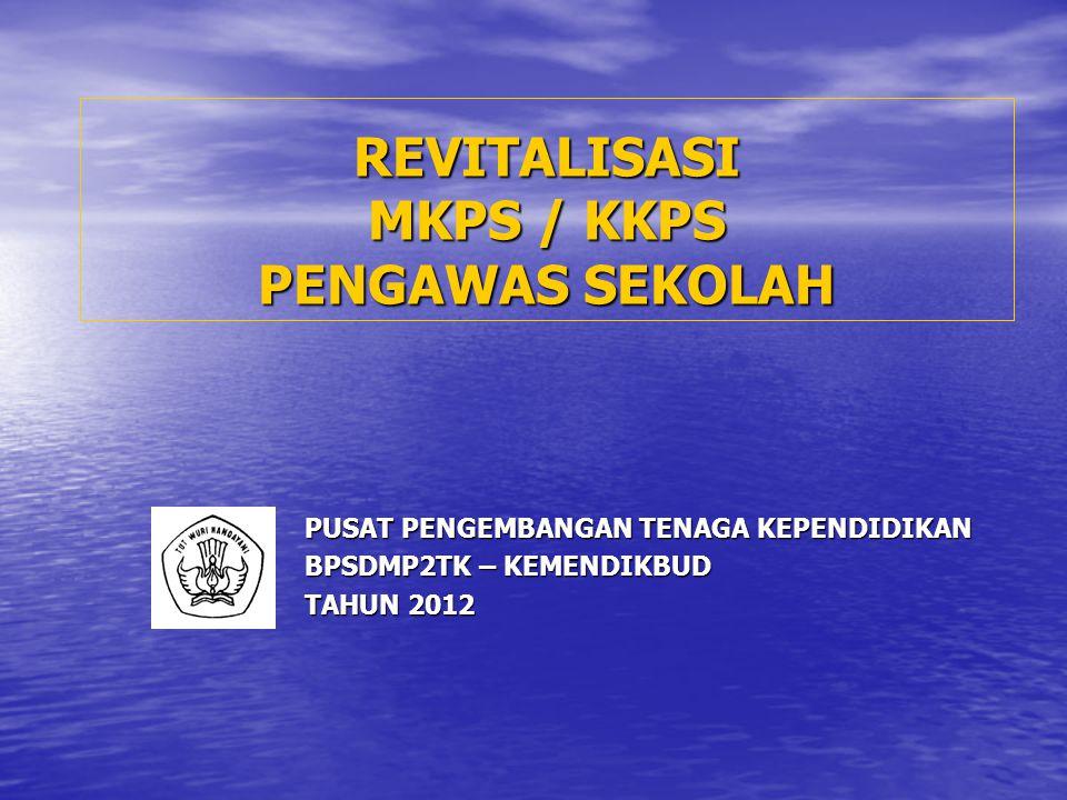 REVITALISASI MKPS / KKPS PENGAWAS SEKOLAH PUSAT PENGEMBANGAN TENAGA KEPENDIDIKAN BPSDMP2TK – KEMENDIKBUD TAHUN 2012
