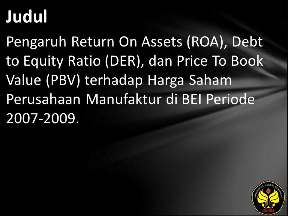 Judul Pengaruh Return On Assets (ROA), Debt to Equity Ratio (DER), dan Price To Book Value (PBV) terhadap Harga Saham Perusahaan Manufaktur di BEI Periode 2007-2009.