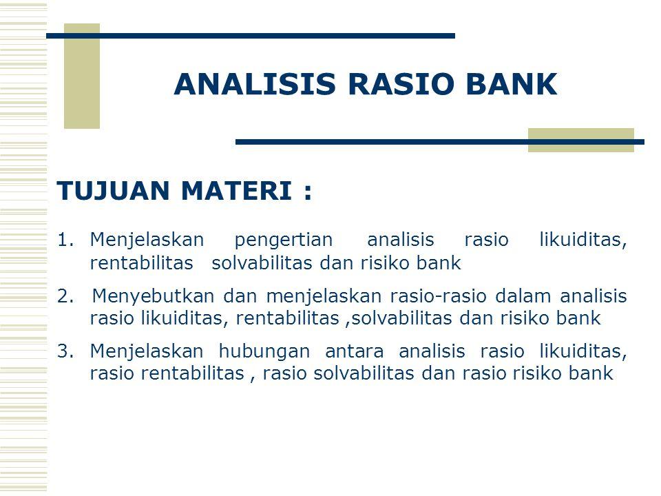 ANALISIS RASIO BANK TUJUAN MATERI : 1.Menjelaskan pengertian analisis rasio likuiditas, rentabilitas solvabilitas dan risiko bank 2. Menyebutkan dan m
