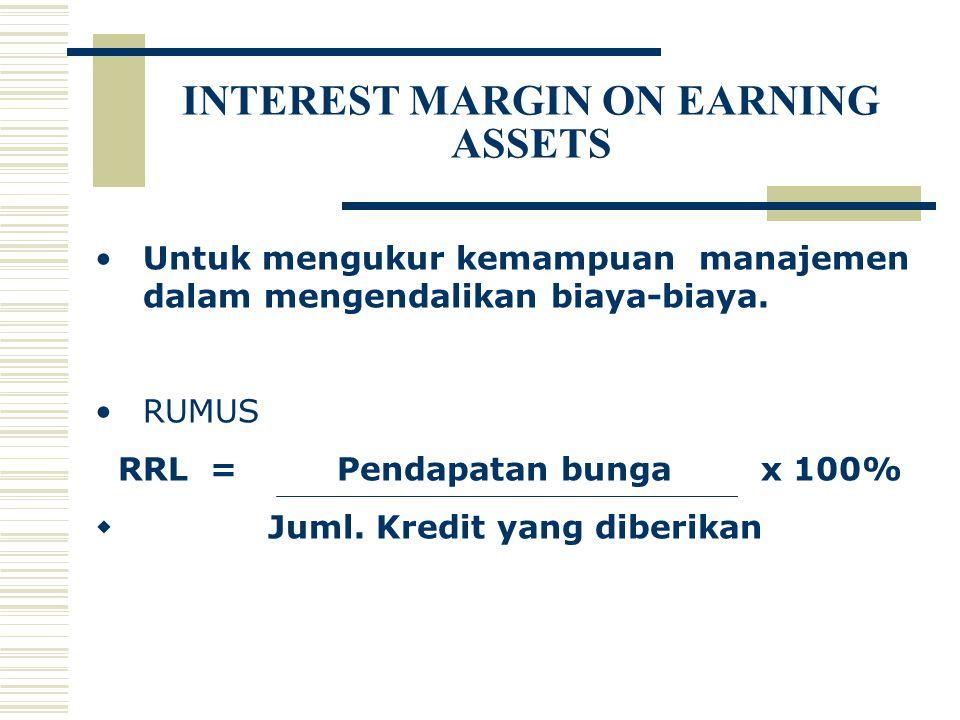 INTEREST MARGIN ON EARNING ASSETS Untuk mengukur kemampuan manajemen dalam mengendalikan biaya-biaya. RUMUS RRL = Pendapatan bunga x 100%  Juml. Kred