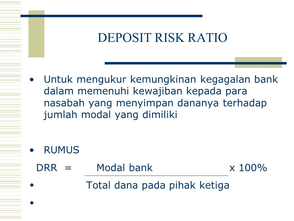 DEPOSIT RISK RATIO Untuk mengukur kemungkinan kegagalan bank dalam memenuhi kewajiban kepada para nasabah yang menyimpan dananya terhadap jumlah modal