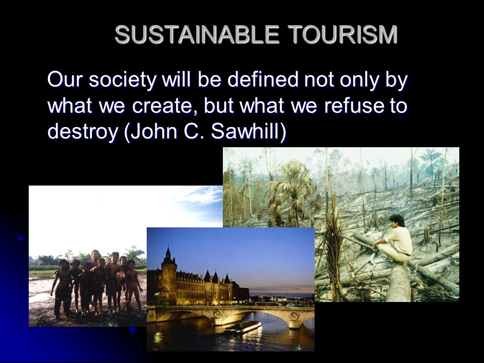 SUSTAINABLE TOURISM Our society will be defined not only by what we create, but what we refuse to destroy (John C. Sawhill) Our society will be define