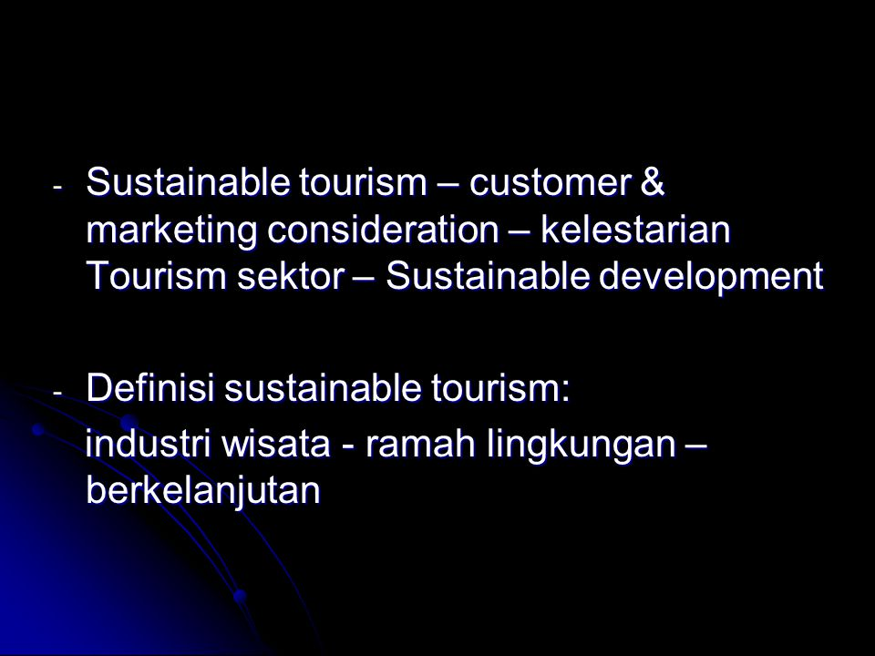- Sustainable tourism – customer & marketing consideration – kelestarian Tourism sektor – Sustainable development - Definisi sustainable tourism: indu