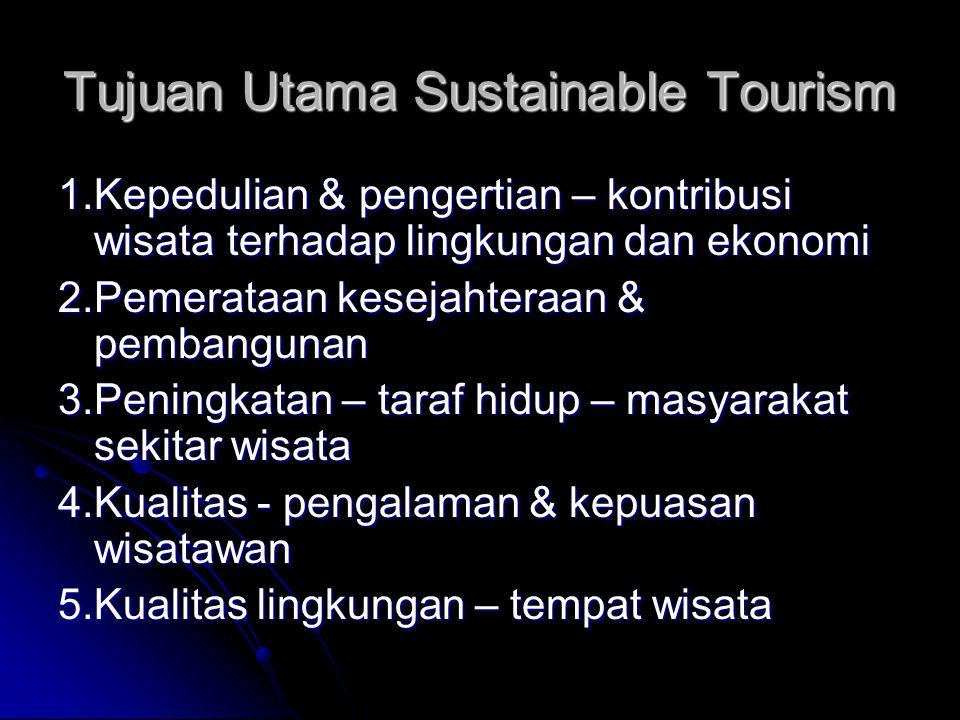 Tujuan Utama Sustainable Tourism 1.Kepedulian & pengertian – kontribusi wisata terhadap lingkungan dan ekonomi 2.Pemerataan kesejahteraan & pembangunan 3.Peningkatan – taraf hidup – masyarakat sekitar wisata 4.Kualitas - pengalaman & kepuasan wisatawan 5.Kualitas lingkungan – tempat wisata