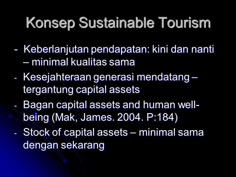 Konsep Sustainable Tourism - Keberlanjutan pendapatan: kini dan nanti – minimal kualitas sama - Kesejahteraan generasi mendatang – tergantung capital assets - Bagan capital assets and human well- being (Mak, James.