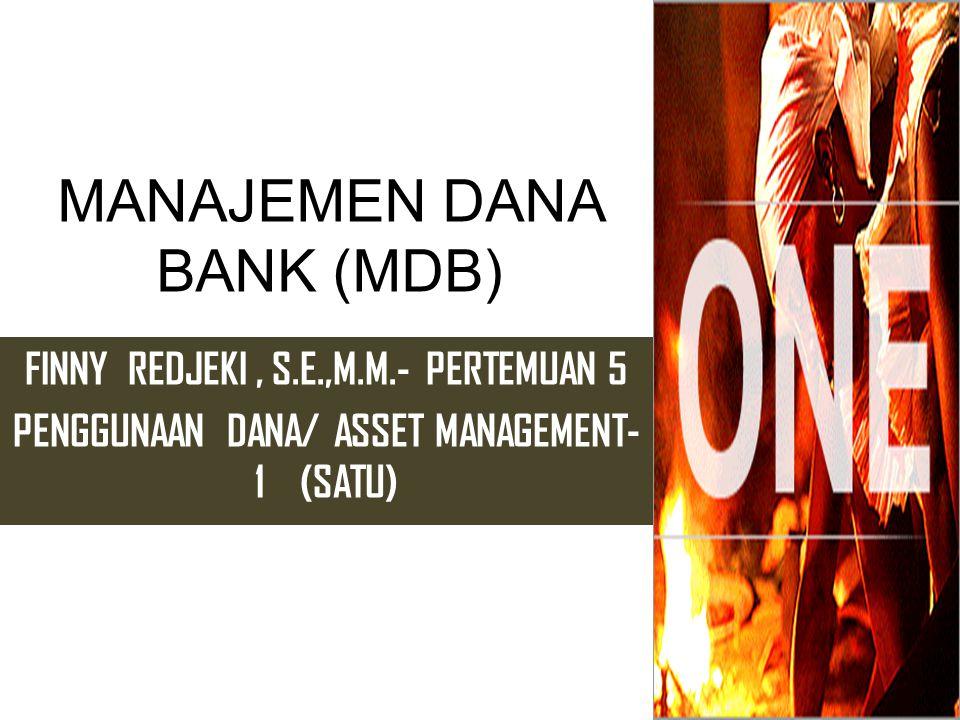 MANAJEMEN DANA BANK (MDB) FINNY REDJEKI, S.E.,M.M.- PERTEMUAN 5 PENGGUNAAN DANA/ ASSET MANAGEMENT- 1 (SATU)