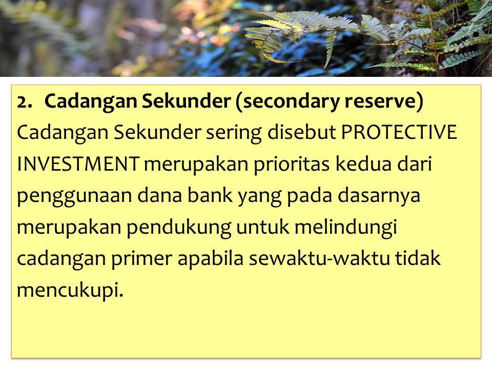 TAHUN 2012-FINNY REDJEKI S.E.,M.M.(B1075) 2.Cadangan Sekunder (secondary reserve) Cadangan Sekunder sering disebut PROTECTIVE INVESTMENT merupakan prioritas kedua dari penggunaan dana bank yang pada dasarnya merupakan pendukung untuk melindungi cadangan primer apabila sewaktu-waktu tidak mencukupi.