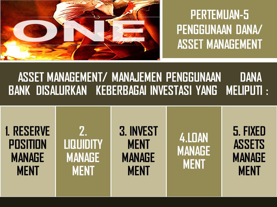 PERTEMUAN-5 PENGGUNAAN DANA/ ASSET MANAGEMENT ASSET MANAGEMENT/ MANAJEMEN PENGGUNAAN DANA BANK DISALURKAN KEBERBAGAI INVESTASI YANG MELIPUTI : 1. RESE