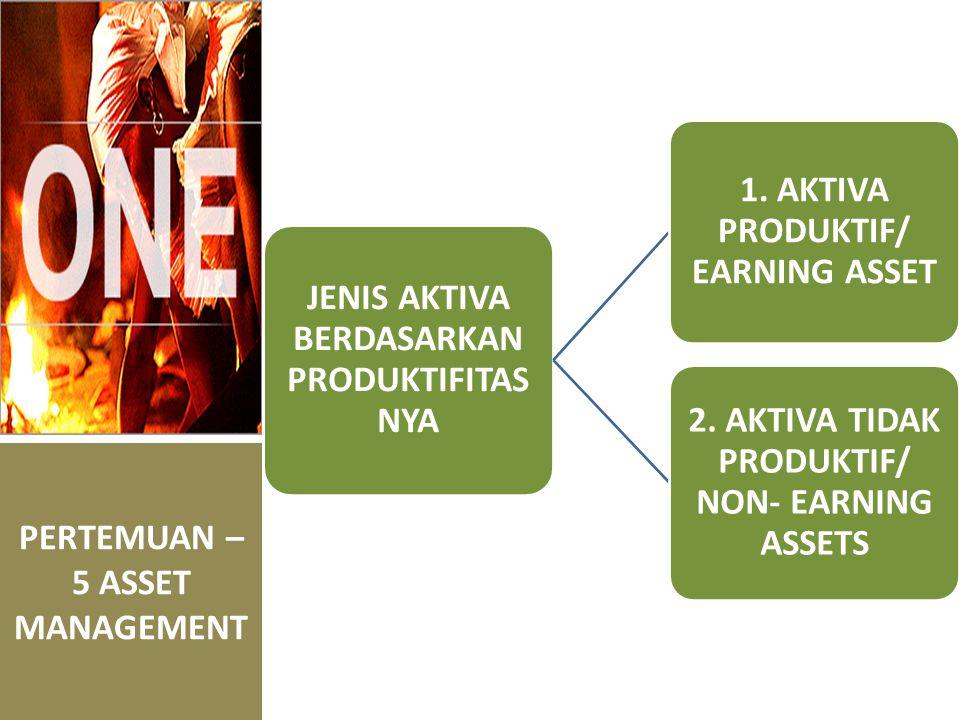 PERTEMUAN – 5 ASSET MANAGEMENT JENIS AKTIVA BERDASARKAN PRODUKTIFITAS NYA 1. AKTIVA PRODUKTIF/ EARNING ASSET 2. AKTIVA TIDAK PRODUKTIF/ NON- EARNING A