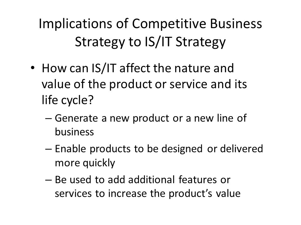 Implications of Competitive Business Strategy to IS/IT Strategy How can IS/IT affect the nature and value of the product or service and its life cycle.