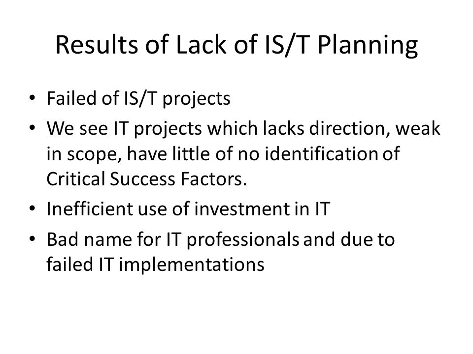Results of Lack of IS/T Planning Failed of IS/T projects We see IT projects which lacks direction, weak in scope, have little of no identification of Critical Success Factors.