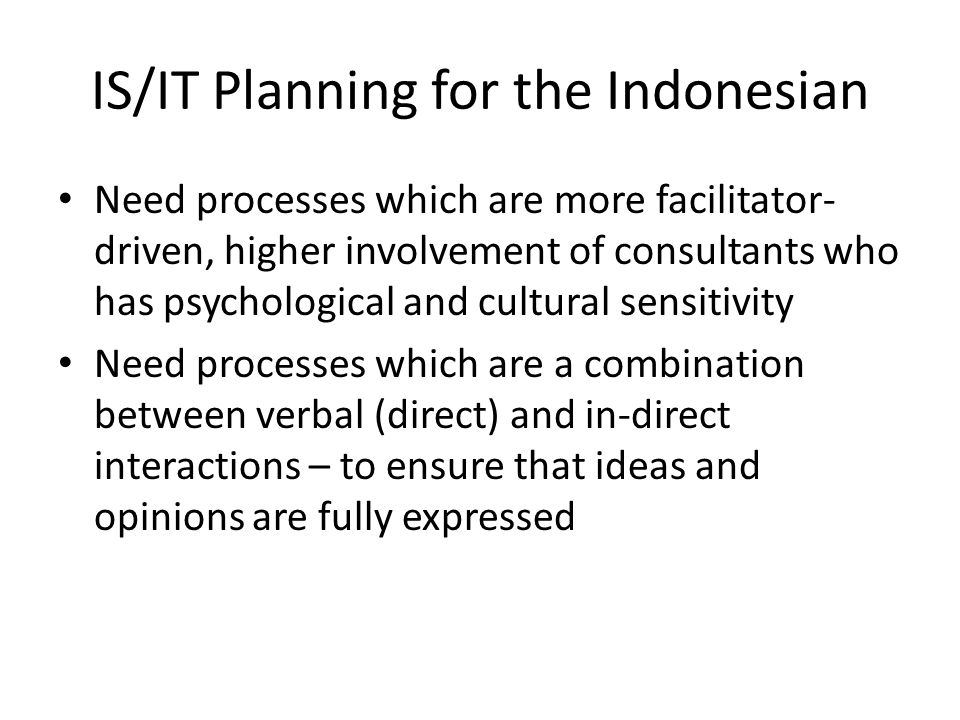 IS/IT Planning for the Indonesian Need processes which are more facilitator- driven, higher involvement of consultants who has psychological and cultural sensitivity Need processes which are a combination between verbal (direct) and in-direct interactions – to ensure that ideas and opinions are fully expressed