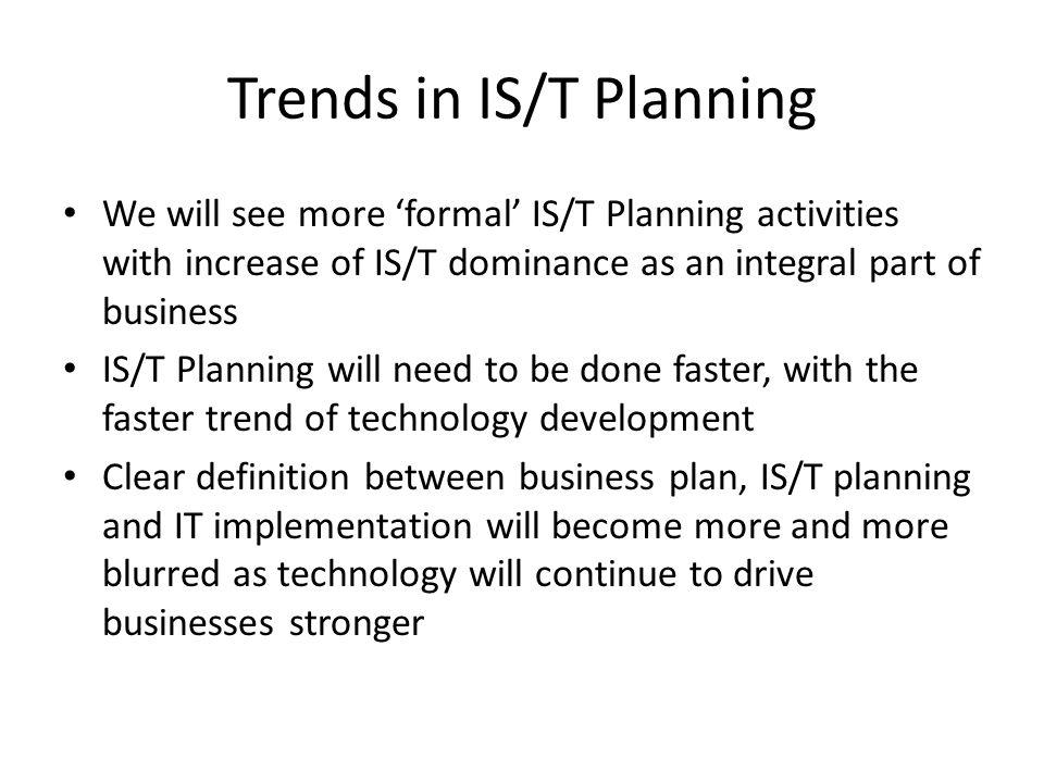 Trends in IS/T Planning We will see more 'formal' IS/T Planning activities with increase of IS/T dominance as an integral part of business IS/T Planning will need to be done faster, with the faster trend of technology development Clear definition between business plan, IS/T planning and IT implementation will become more and more blurred as technology will continue to drive businesses stronger