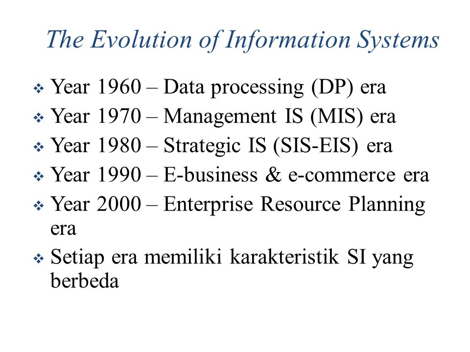The Evolution of Information Systems  Year 1960 – Data processing (DP) era  Year 1970 – Management IS (MIS) era  Year 1980 – Strategic IS (SIS-EIS)