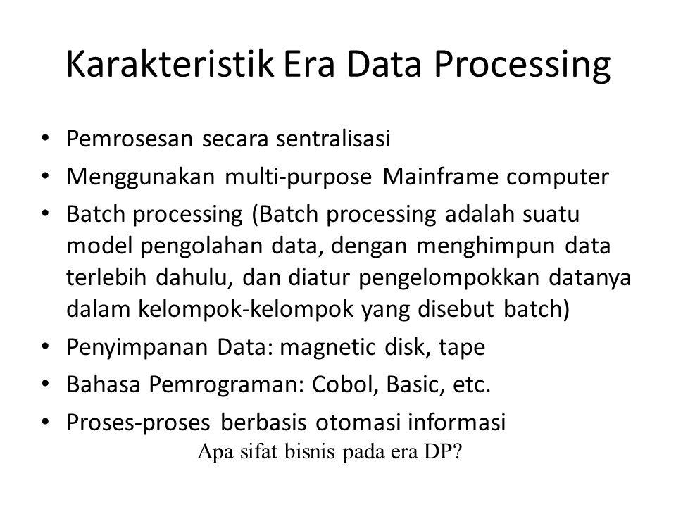Karakteristik Era Data Processing Pemrosesan secara sentralisasi Menggunakan multi-purpose Mainframe computer Batch processing (Batch processing adala