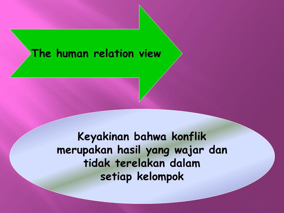 The human relation view Keyakinan bahwa konflik merupakan hasil yang wajar dan tidak terelakan dalam setiap kelompok
