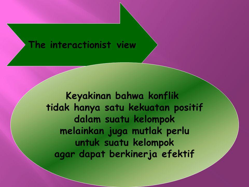 The interactionist view Keyakinan bahwa konflik tidak hanya satu kekuatan positif dalam suatu kelompok melainkan juga mutlak perlu untuk suatu kelompo