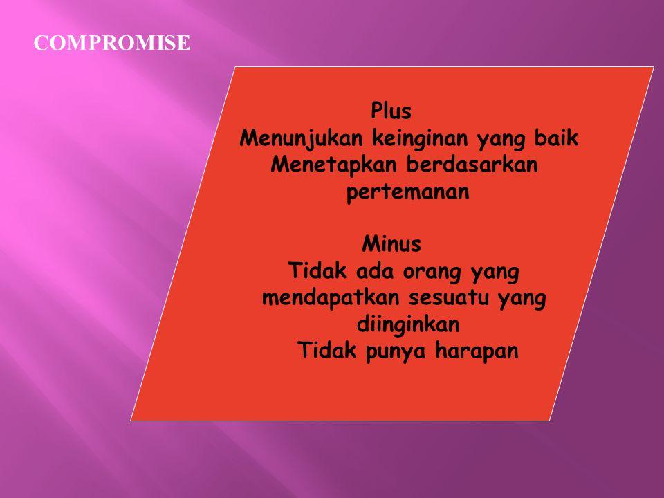 COMPROMISE Plus Menunjukan keinginan yang baik Menetapkan berdasarkan pertemanan Minus Tidak ada orang yang mendapatkan sesuatu yang diinginkan Tidak