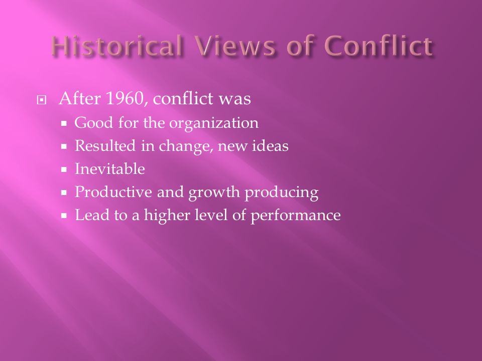  After 1960, conflict was  Good for the organization  Resulted in change, new ideas  Inevitable  Productive and growth producing  Lead to a higher level of performance
