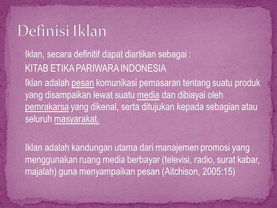 Iklan, secara definitif dapat diartikan sebagai : KITAB ETIKA PARIWARA INDONESIA Iklan adalah pesan komunikasi pemasaran tentang suatu produk yang disampaikan lewat suatu media dan dibiayai oleh pemrakarsa yang dikenal, serta ditujukan kepada sebagian atau seluruh masyarakat.