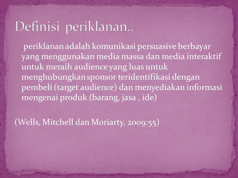 periklanan adalah komunikasi persuasive berbayar yang menggunakan media massa dan media interaktif untuk meraih audience yang luas untuk menghubungkan sponsor teridentifikasi dengan pembeli (target audience) dan menyediakan informasi mengenai produk (barang, jasa, ide) (Wells, Mitchell dan Moriarty, 2009:55)