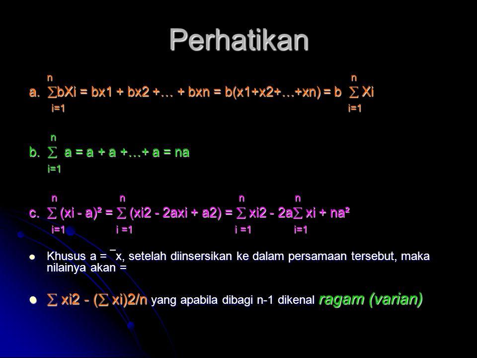 Perhatikan n n n n a.  bXi = bx1 + bx2 +… + bxn = b(x1+x2+…+xn) = b  Xi i=1 i=1 i=1 i=1 n n b.  a = a + a +…+ a = na i=1 i=1 n n n n n n n n c.  (