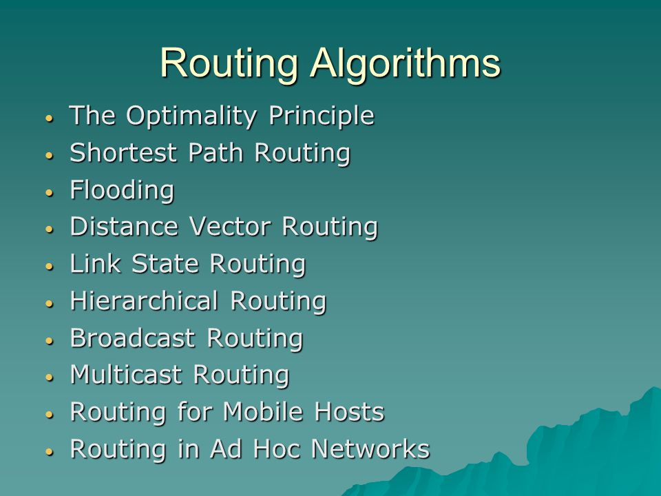 Routing Algorithms The Optimality Principle The Optimality Principle Shortest Path Routing Shortest Path Routing Flooding Flooding Distance Vector Routing Distance Vector Routing Link State Routing Link State Routing Hierarchical Routing Hierarchical Routing Broadcast Routing Broadcast Routing Multicast Routing Multicast Routing Routing for Mobile Hosts Routing for Mobile Hosts Routing in Ad Hoc Networks Routing in Ad Hoc Networks