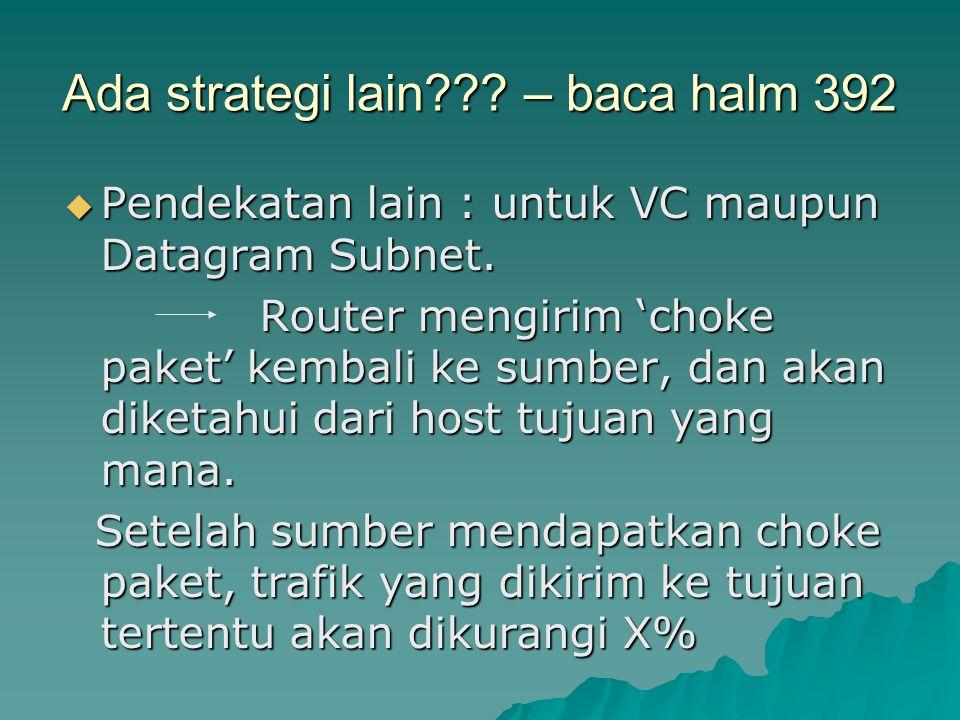 Ada strategi lain??? – baca halm 392  Pendekatan lain : untuk VC maupun Datagram Subnet. Router mengirim 'choke paket' kembali ke sumber, dan akan di