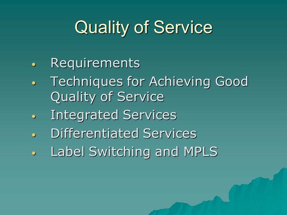 Quality of Service Requirements Requirements Techniques for Achieving Good Quality of Service Techniques for Achieving Good Quality of Service Integrated Services Integrated Services Differentiated Services Differentiated Services Label Switching and MPLS Label Switching and MPLS