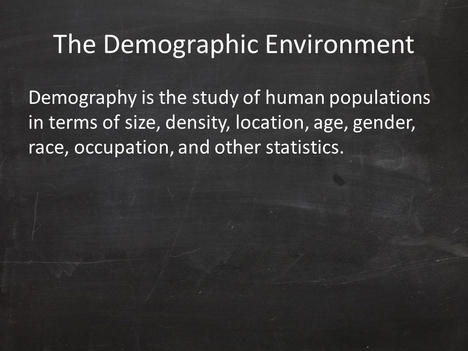 The Demographic Environment Demography is the study of human populations in terms of size, density, location, age, gender, race, occupation, and other