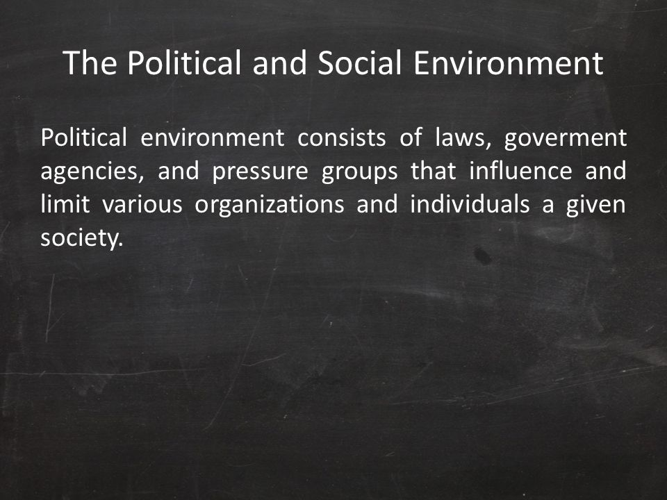 The Political and Social Environment Political environment consists of laws, goverment agencies, and pressure groups that influence and limit various