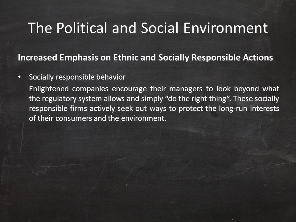 The Political and Social Environment Increased Emphasis on Ethnic and Socially Responsible Actions Socially responsible behavior Enlightened companies
