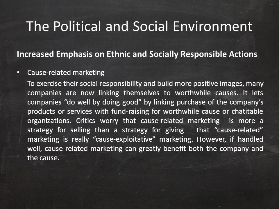 The Political and Social Environment Increased Emphasis on Ethnic and Socially Responsible Actions Cause-related marketing To exercise their social re