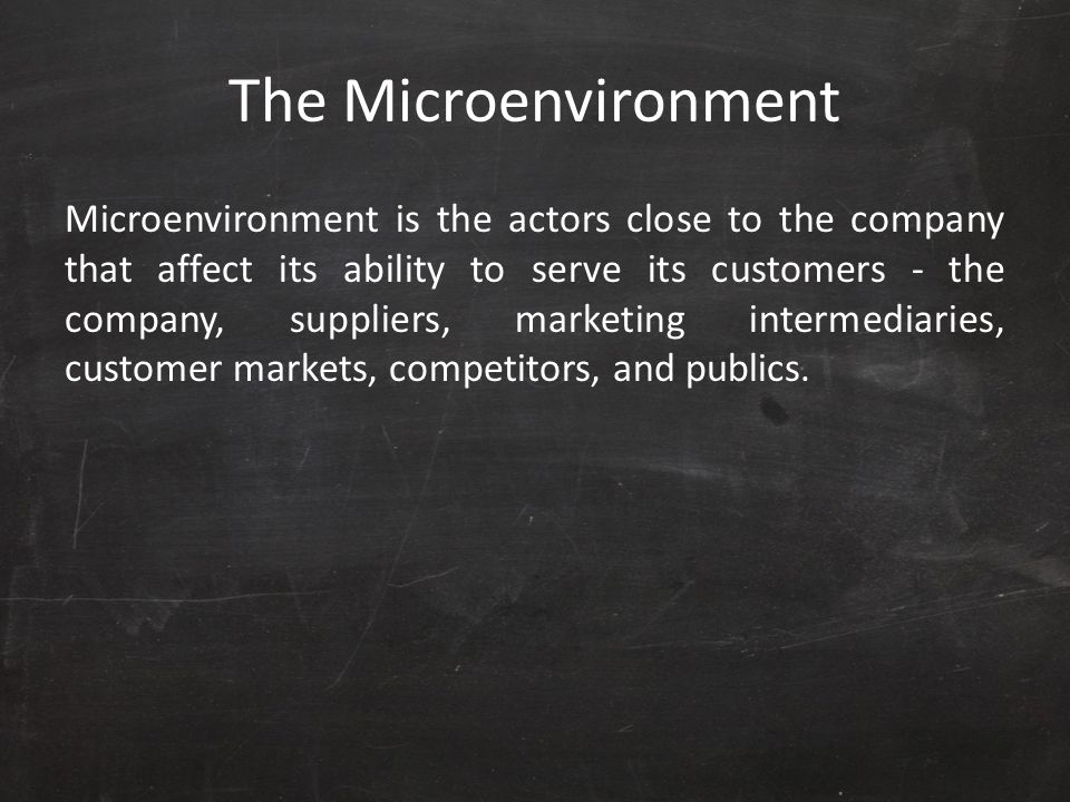 The Microenvironment Microenvironment is the actors close to the company that affect its ability to serve its customers - the company, suppliers, mark