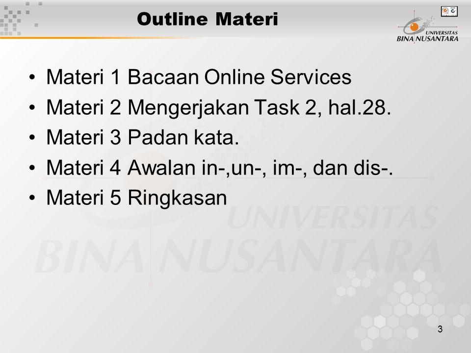 3 Outline Materi Materi 1 Bacaan Online Services Materi 2 Mengerjakan Task 2, hal.28. Materi 3 Padan kata. Materi 4 Awalan in-,un-, im-, dan dis-. Mat