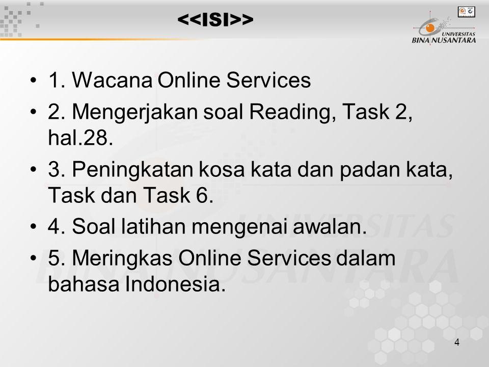 4 > 1. Wacana Online Services 2. Mengerjakan soal Reading, Task 2, hal.28. 3. Peningkatan kosa kata dan padan kata, Task dan Task 6. 4. Soal latihan m