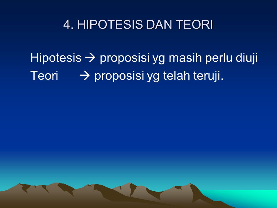 4. HIPOTESIS DAN TEORI Hipotesis  proposisi yg masih perlu diuji Teori  proposisi yg telah teruji.