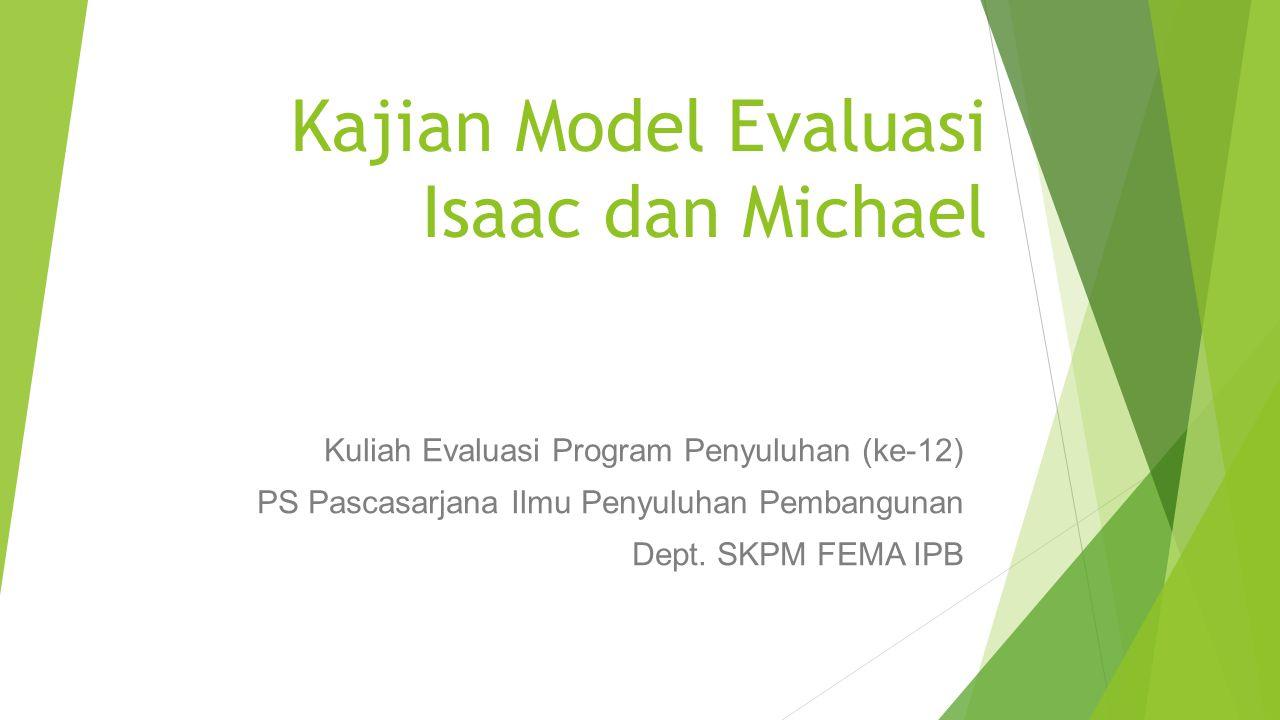 Kajian Model Evaluasi Isaac dan Michael Kuliah Evaluasi Program Penyuluhan (ke-12) PS Pascasarjana Ilmu Penyuluhan Pembangunan Dept. SKPM FEMA IPB