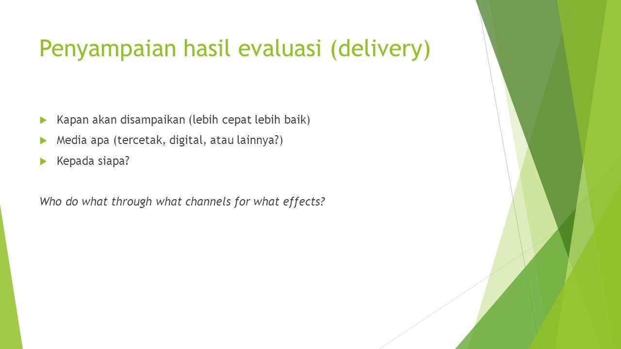 Penyampaian hasil evaluasi (delivery)  Kapan akan disampaikan (lebih cepat lebih baik)  Media apa (tercetak, digital, atau lainnya?)  Kepada siapa?