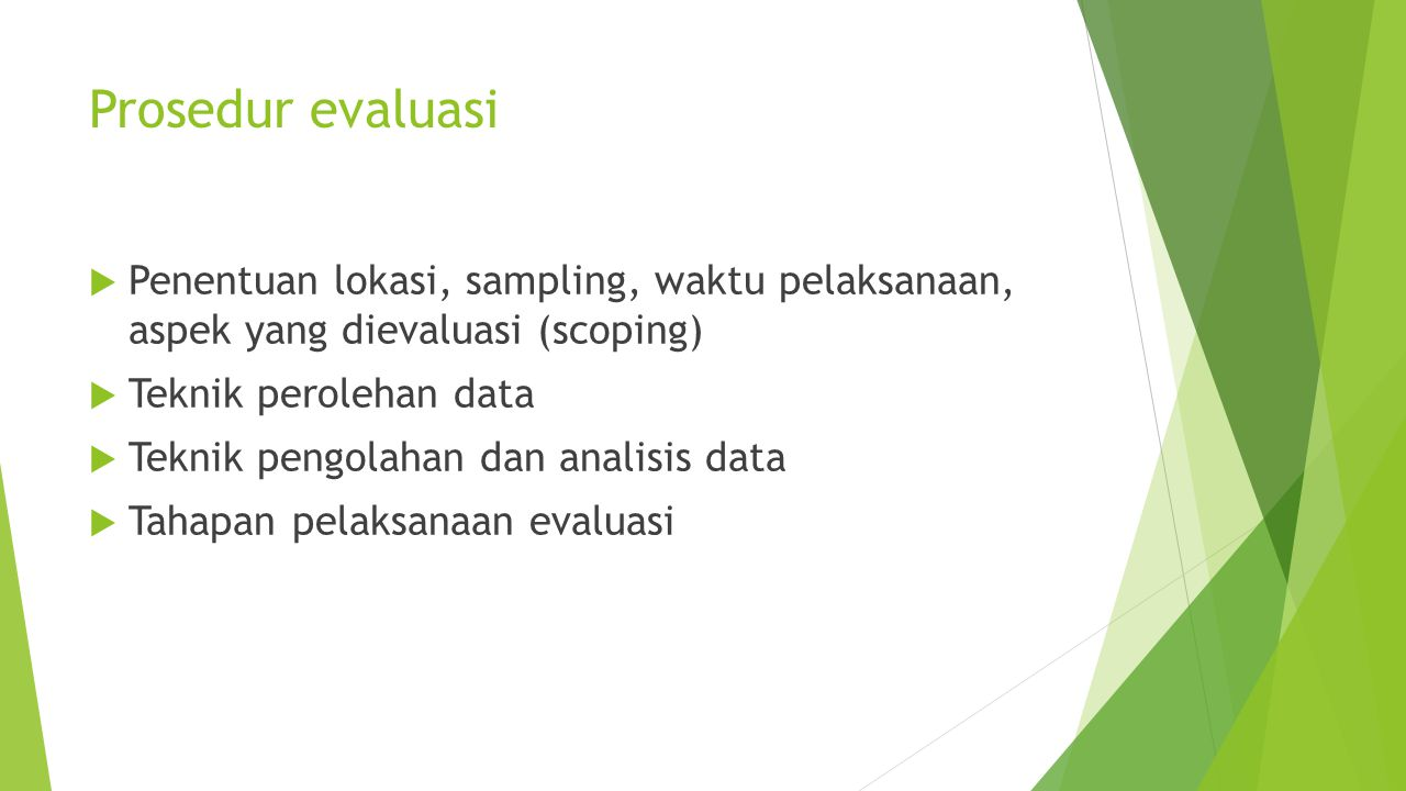 Prosedur evaluasi  Penentuan lokasi, sampling, waktu pelaksanaan, aspek yang dievaluasi (scoping)  Teknik perolehan data  Teknik pengolahan dan ana