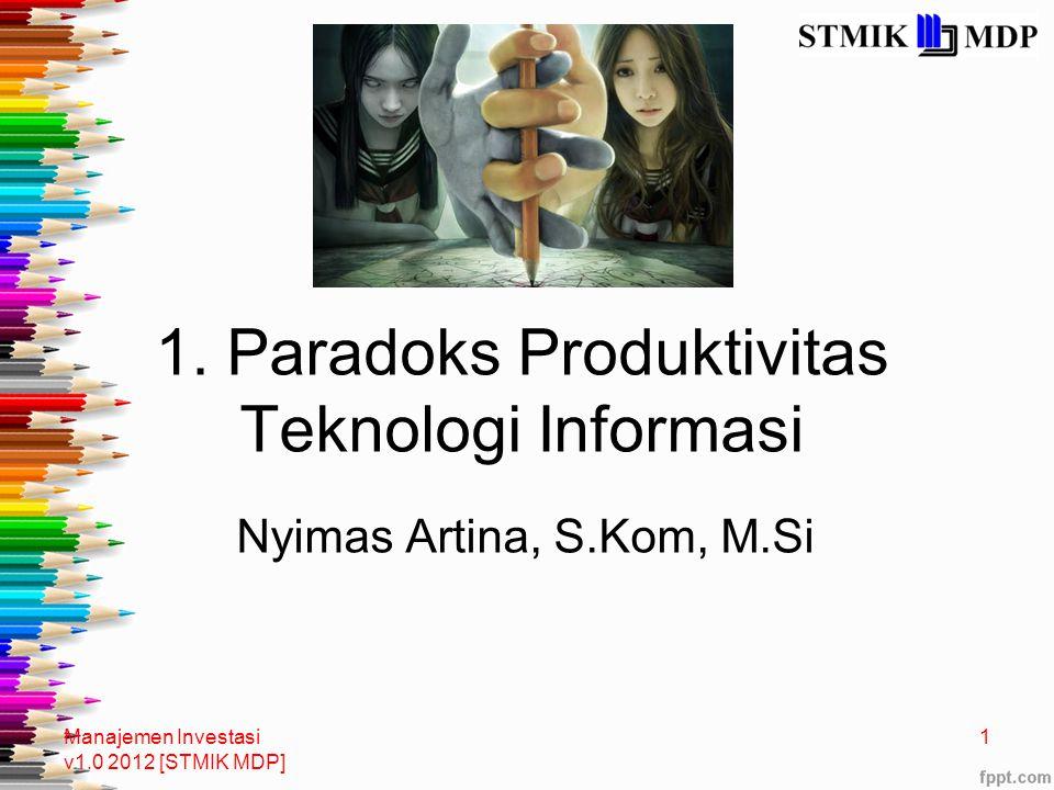 1. Paradoks Produktivitas Teknologi Informasi Nyimas Artina, S.Kom, M.Si Manajemen Investasi v1.0 2012 [STMIK MDP] 1