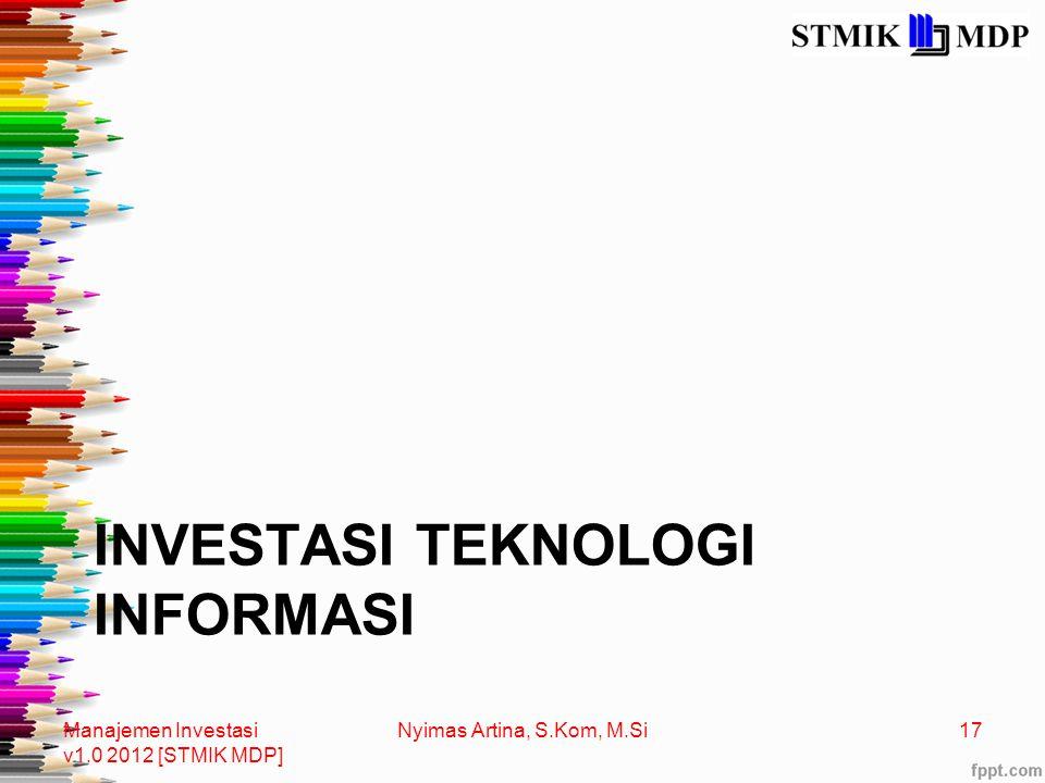 INVESTASI TEKNOLOGI INFORMASI Manajemen Investasi v1.0 2012 [STMIK MDP] 17Nyimas Artina, S.Kom, M.Si