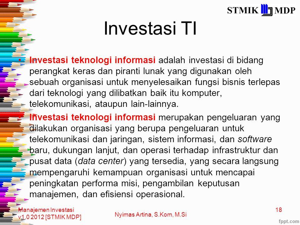 Investasi TI Investasi teknologi informasi adalah investasi di bidang perangkat keras dan piranti lunak yang digunakan oleh sebuah organisasi untuk menyelesaikan fungsi bisnis terlepas dari teknologi yang dilibatkan baik itu komputer, telekomunikasi, ataupun lain-lainnya.