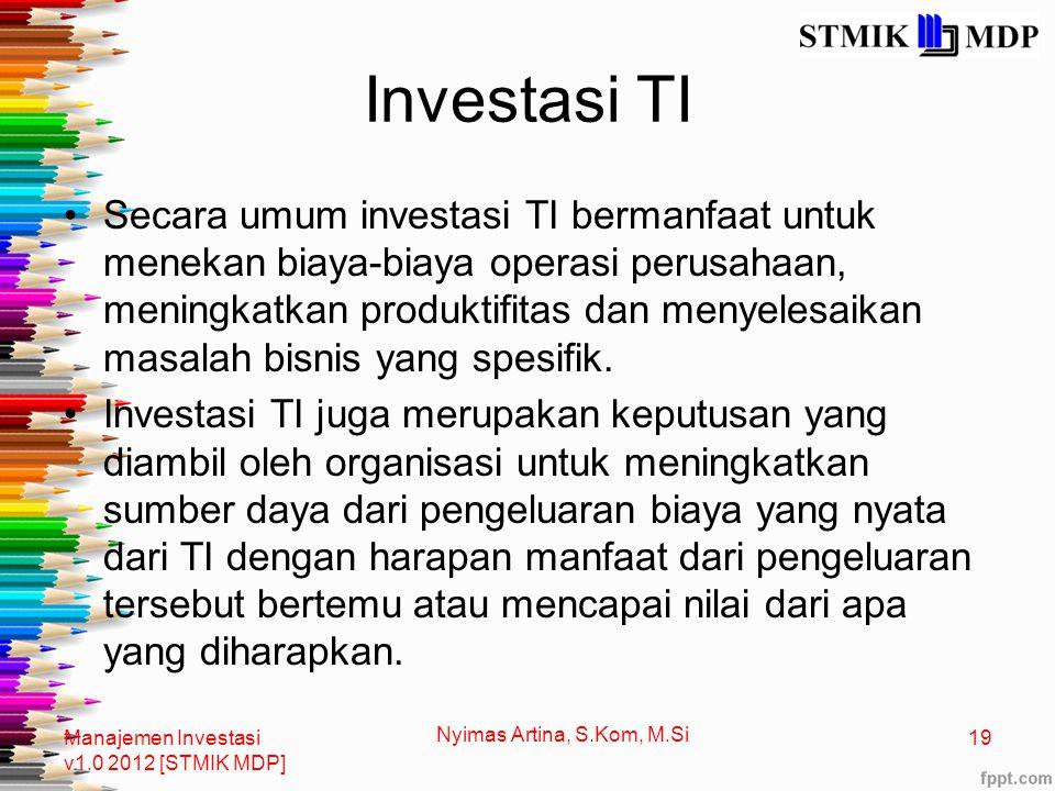 Investasi TI Secara umum investasi TI bermanfaat untuk menekan biaya-biaya operasi perusahaan, meningkatkan produktifitas dan menyelesaikan masalah bisnis yang spesifik.