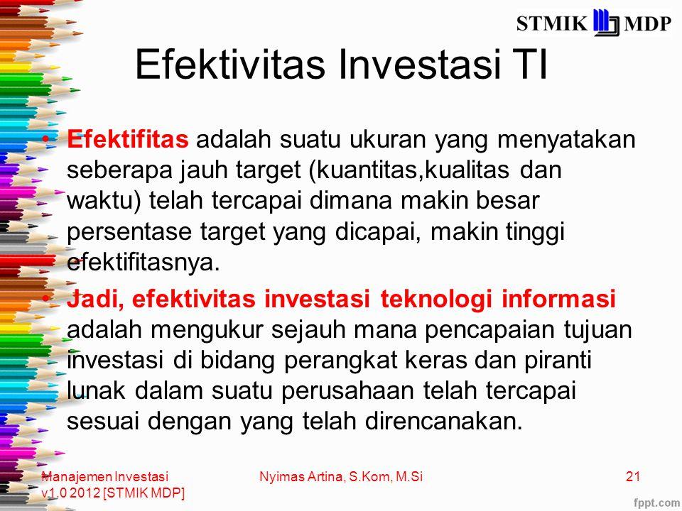 Efektivitas Investasi TI Efektifitas adalah suatu ukuran yang menyatakan seberapa jauh target (kuantitas,kualitas dan waktu) telah tercapai dimana makin besar persentase target yang dicapai, makin tinggi efektifitasnya.