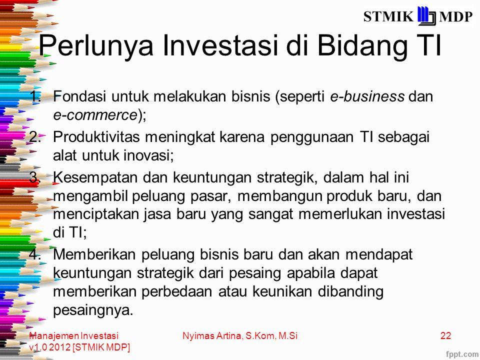 Perlunya Investasi di Bidang TI 1.Fondasi untuk melakukan bisnis (seperti e-business dan e-commerce); 2.Produktivitas meningkat karena penggunaan TI sebagai alat untuk inovasi; 3.Kesempatan dan keuntungan strategik, dalam hal ini mengambil peluang pasar, membangun produk baru, dan menciptakan jasa baru yang sangat memerlukan investasi di TI; 4.Memberikan peluang bisnis baru dan akan mendapat keuntungan strategik dari pesaing apabila dapat memberikan perbedaan atau keunikan dibanding pesaingnya.