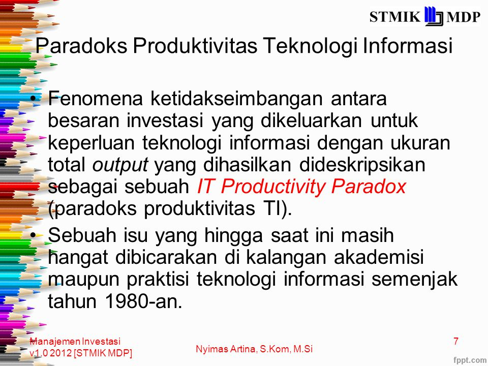 Paradoks Produktivitas Teknologi Informasi Fenomena ketidakseimbangan antara besaran investasi yang dikeluarkan untuk keperluan teknologi informasi dengan ukuran total output yang dihasilkan dideskripsikan sebagai sebuah IT Productivity Paradox (paradoks produktivitas TI).