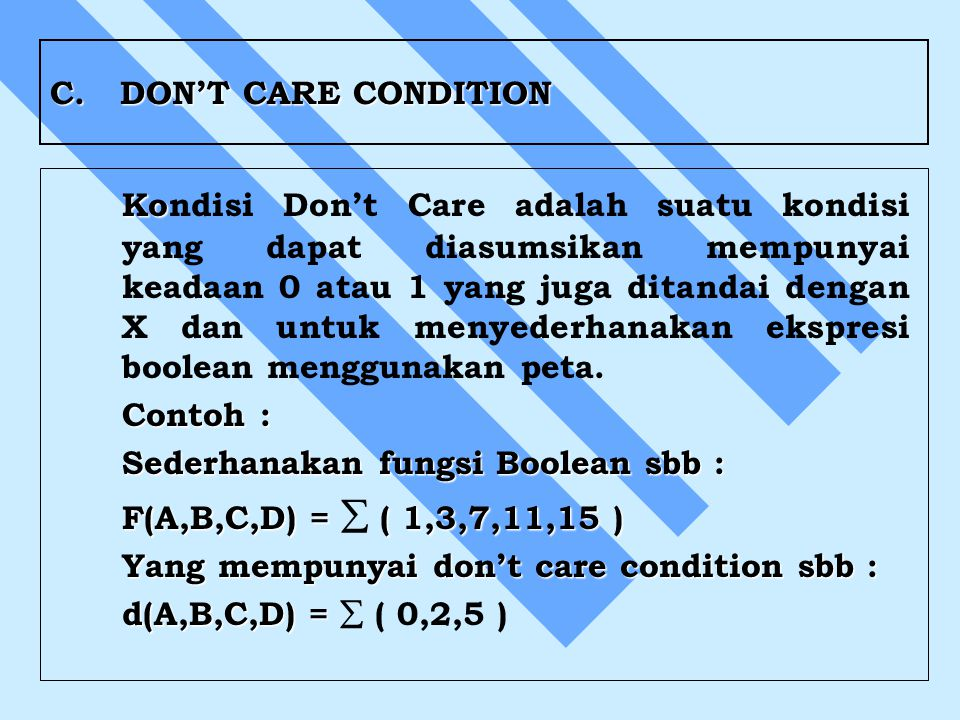 C. DON'T CARE CONDITION Ko Kondisi Don't Care adalah suatu kondisi yang dapat diasumsikan mempunyai keadaan 0 atau 1 yang juga ditandai dengan X dan u