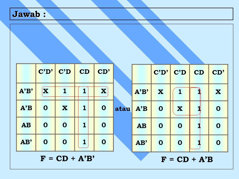 Jawab : C'D'C'DCDCD' A'B'X11X A'B0X10 AB0010 AB'0010 C'D'C'DCDCD' A'B'X11X A'B0X10 AB0010 AB'0010 F = CD + A'B' F = CD + A'B atau